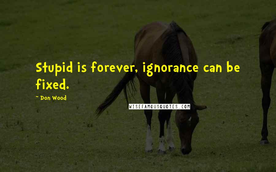 Don Wood quotes: Stupid is forever, ignorance can be fixed.