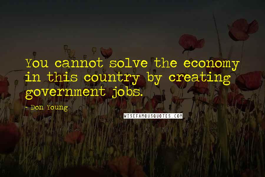 Don Young quotes: You cannot solve the economy in this country by creating government jobs.