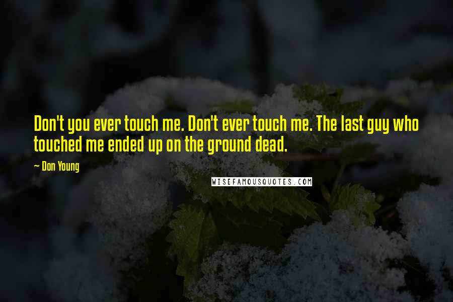 Don Young quotes: Don't you ever touch me. Don't ever touch me. The last guy who touched me ended up on the ground dead.