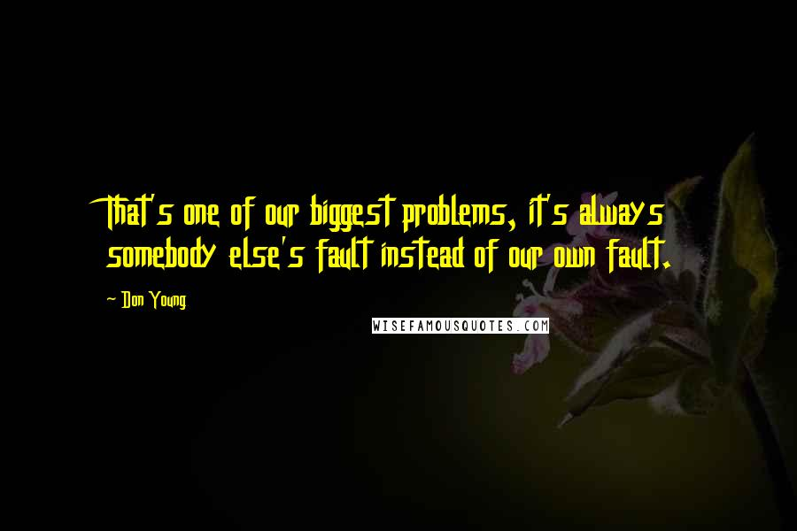 Don Young quotes: That's one of our biggest problems, it's always somebody else's fault instead of our own fault.