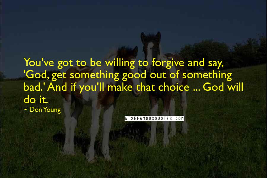 Don Young quotes: You've got to be willing to forgive and say, 'God, get something good out of something bad.' And if you'll make that choice ... God will do it.