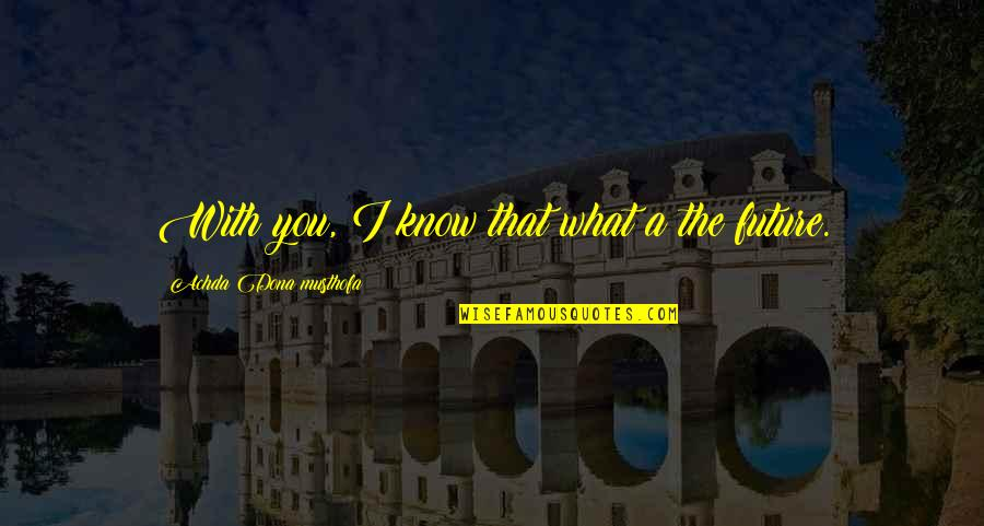 Dona Quotes By Achda Dona Musthofa: With you, I know that what a the