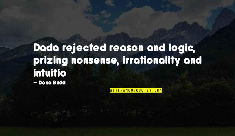Dona Quotes By Dona Budd: Dada rejected reason and logic, prizing nonsense, irrationality