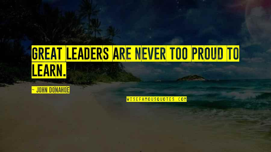 Donahoe Quotes By John Donahoe: Great leaders are never too proud to learn.