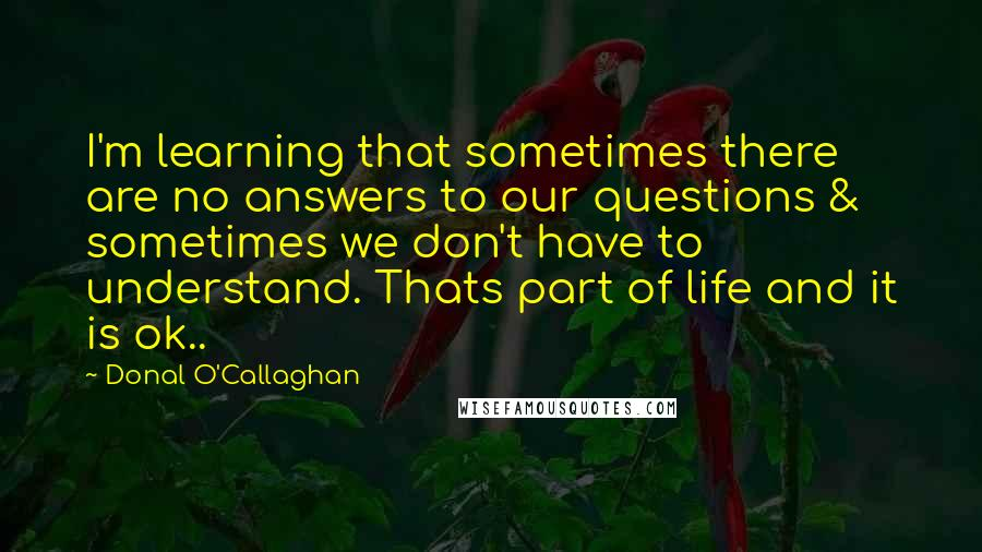 Donal O'Callaghan quotes: I'm learning that sometimes there are no answers to our questions & sometimes we don't have to understand. Thats part of life and it is ok..