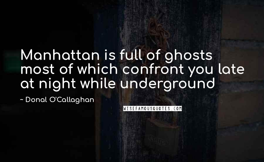 Donal O'Callaghan quotes: Manhattan is full of ghosts most of which confront you late at night while underground