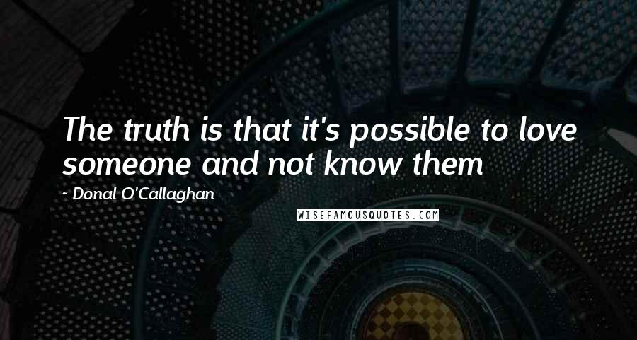 Donal O'Callaghan quotes: The truth is that it's possible to love someone and not know them