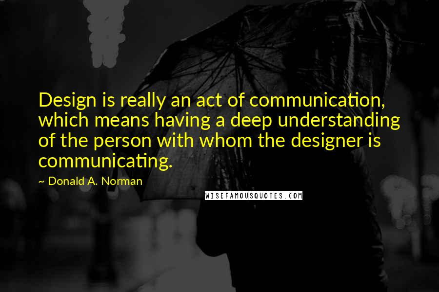 Donald A. Norman quotes: Design is really an act of communication, which means having a deep understanding of the person with whom the designer is communicating.