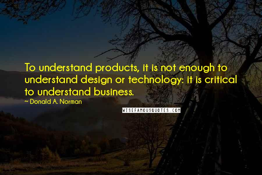 Donald A. Norman quotes: To understand products, it is not enough to understand design or technology: it is critical to understand business.