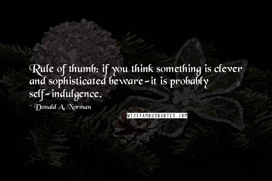 Donald A. Norman quotes: Rule of thumb: if you think something is clever and sophisticated beware-it is probably self-indulgence.