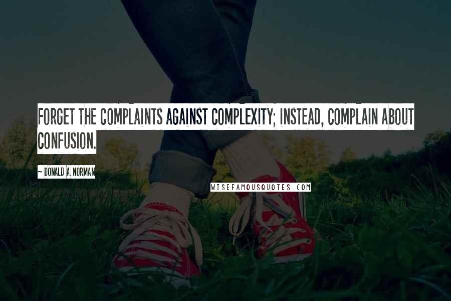 Donald A. Norman quotes: Forget the complaints against complexity; instead, complain about confusion.