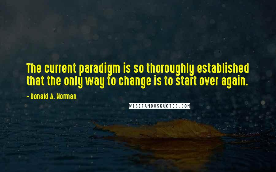 Donald A. Norman quotes: The current paradigm is so thoroughly established that the only way to change is to start over again.