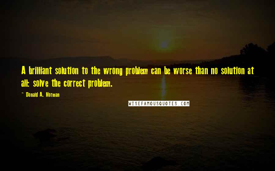 Donald A. Norman quotes: A brilliant solution to the wrong problem can be worse than no solution at all: solve the correct problem.