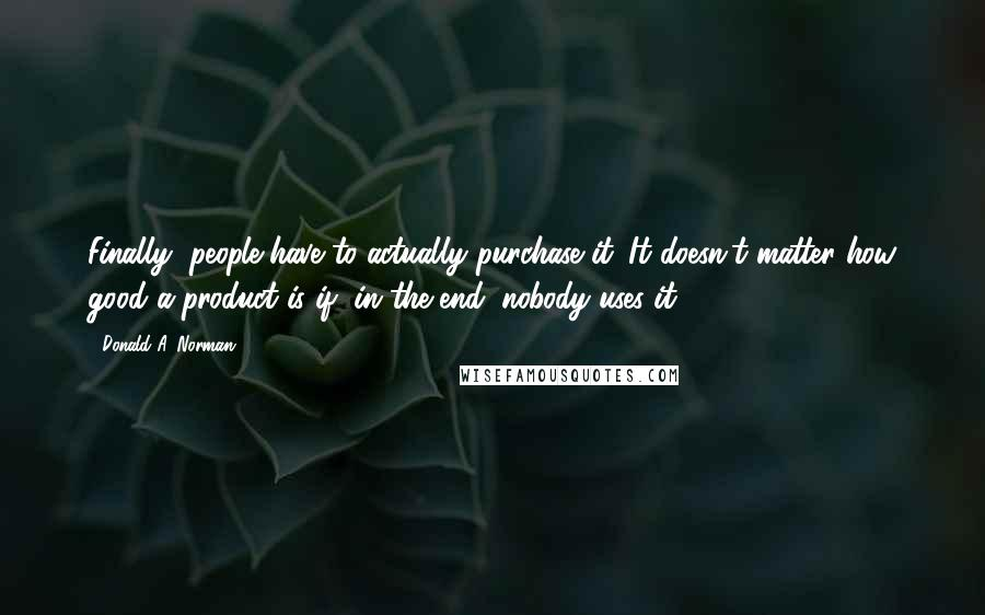 Donald A. Norman quotes: Finally, people have to actually purchase it. It doesn't matter how good a product is if, in the end, nobody uses it.