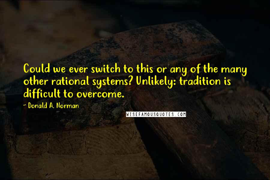 Donald A. Norman quotes: Could we ever switch to this or any of the many other rational systems? Unlikely: tradition is difficult to overcome.