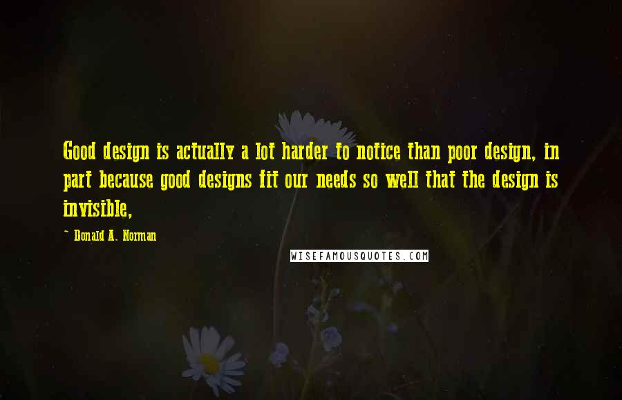 Donald A. Norman quotes: Good design is actually a lot harder to notice than poor design, in part because good designs fit our needs so well that the design is invisible,