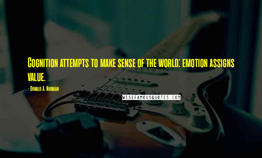 Donald A. Norman quotes: Cognition attempts to make sense of the world: emotion assigns value.