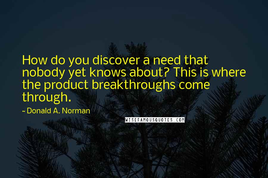 Donald A. Norman quotes: How do you discover a need that nobody yet knows about? This is where the product breakthroughs come through.