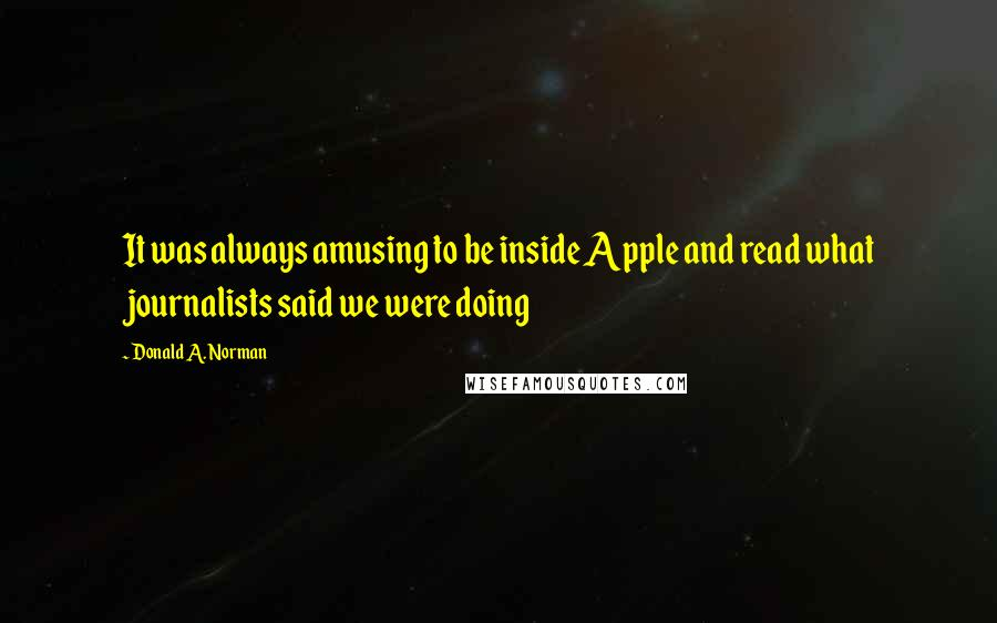 Donald A. Norman quotes: It was always amusing to be inside Apple and read what journalists said we were doing