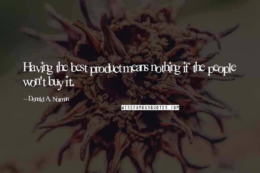 Donald A. Norman quotes: Having the best product means nothing if the people won't buy it.
