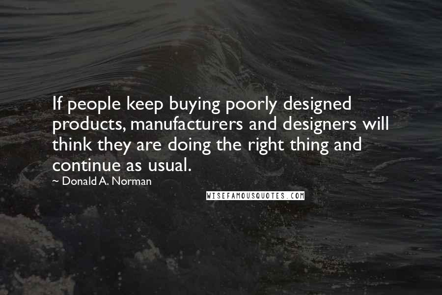 Donald A. Norman quotes: If people keep buying poorly designed products, manufacturers and designers will think they are doing the right thing and continue as usual.