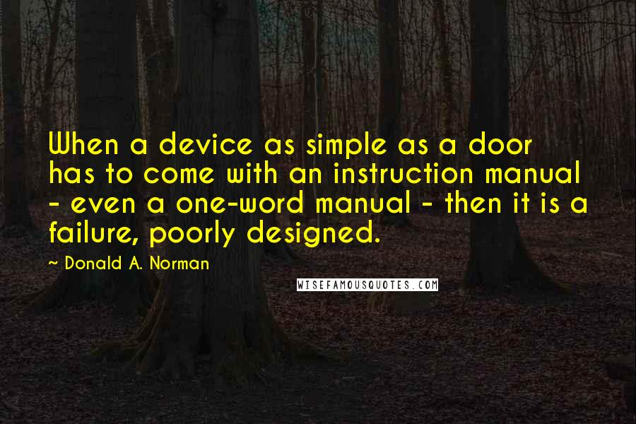 Donald A. Norman quotes: When a device as simple as a door has to come with an instruction manual - even a one-word manual - then it is a failure, poorly designed.