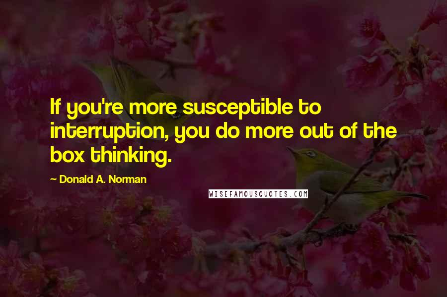 Donald A. Norman quotes: If you're more susceptible to interruption, you do more out of the box thinking.