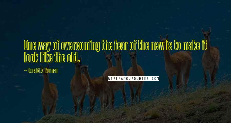 Donald A. Norman quotes: One way of overcoming the fear of the new is to make it look like the old.