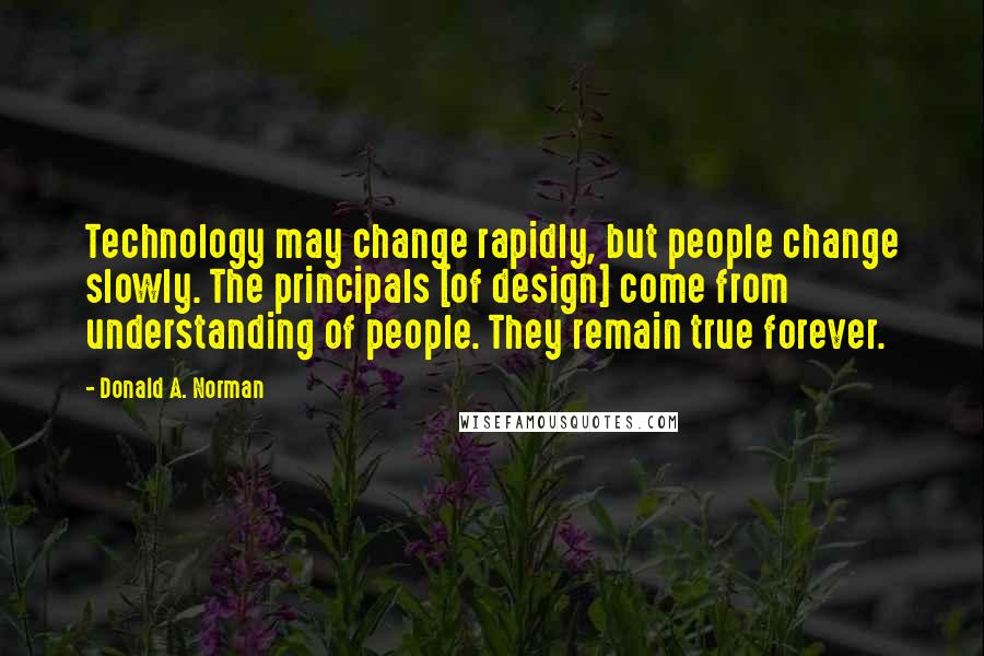 Donald A. Norman quotes: Technology may change rapidly, but people change slowly. The principals [of design] come from understanding of people. They remain true forever.