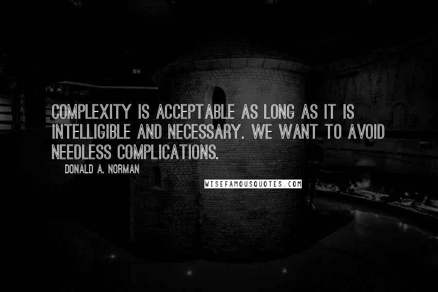 Donald A. Norman quotes: Complexity is acceptable as long as it is intelligible and necessary. We want to avoid needless complications.