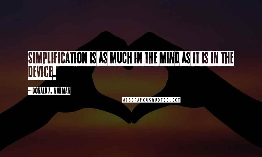 Donald A. Norman quotes: Simplification is as much in the mind as it is in the device.