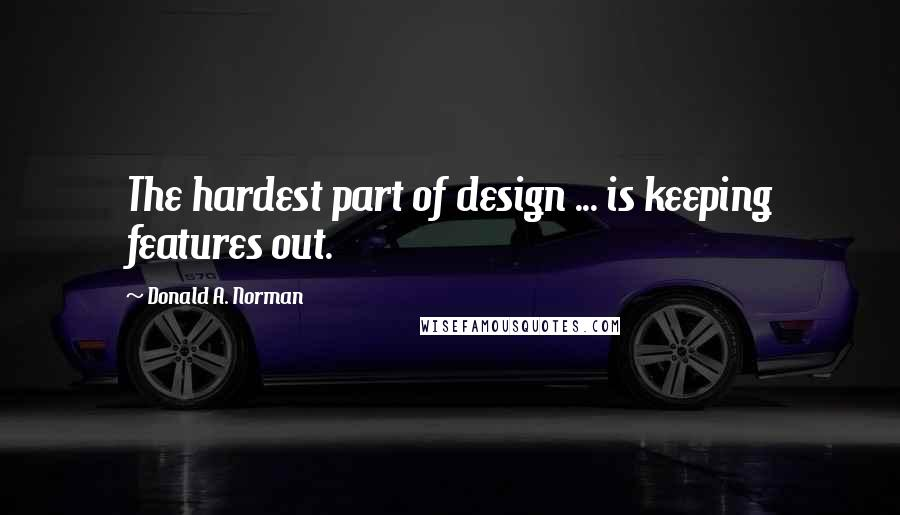Donald A. Norman quotes: The hardest part of design ... is keeping features out.