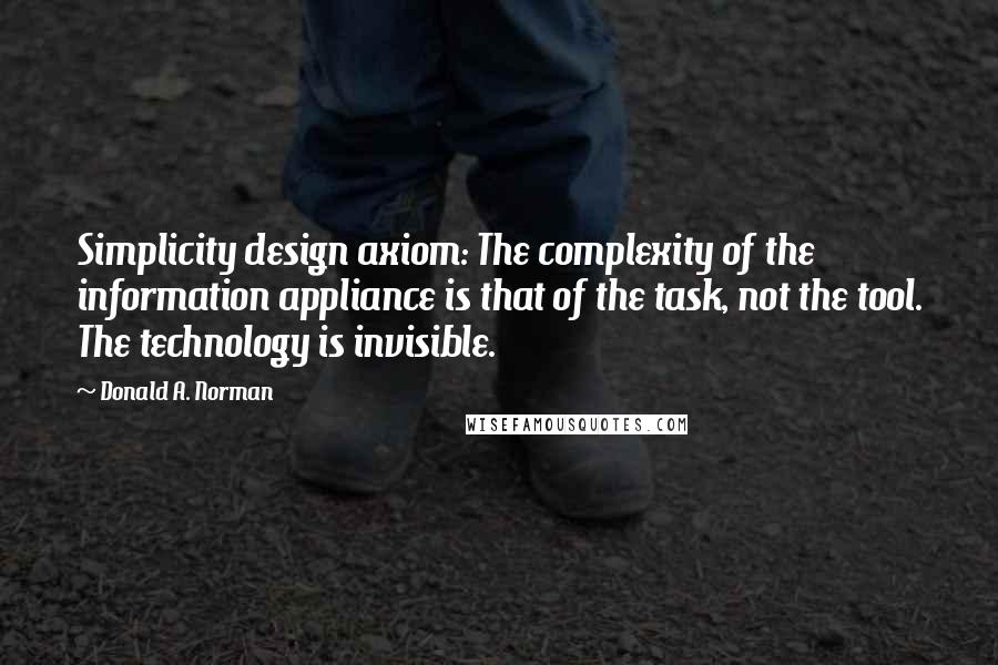 Donald A. Norman quotes: Simplicity design axiom: The complexity of the information appliance is that of the task, not the tool. The technology is invisible.