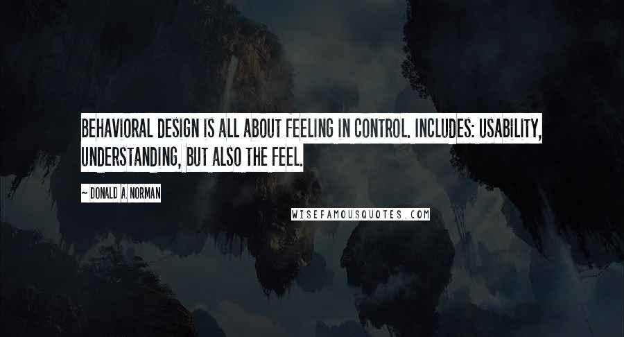 Donald A. Norman quotes: Behavioral design is all about feeling in control. Includes: usability, understanding, but also the feel.