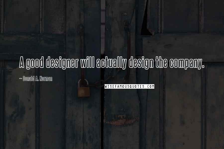 Donald A. Norman quotes: A good designer will actually design the company.