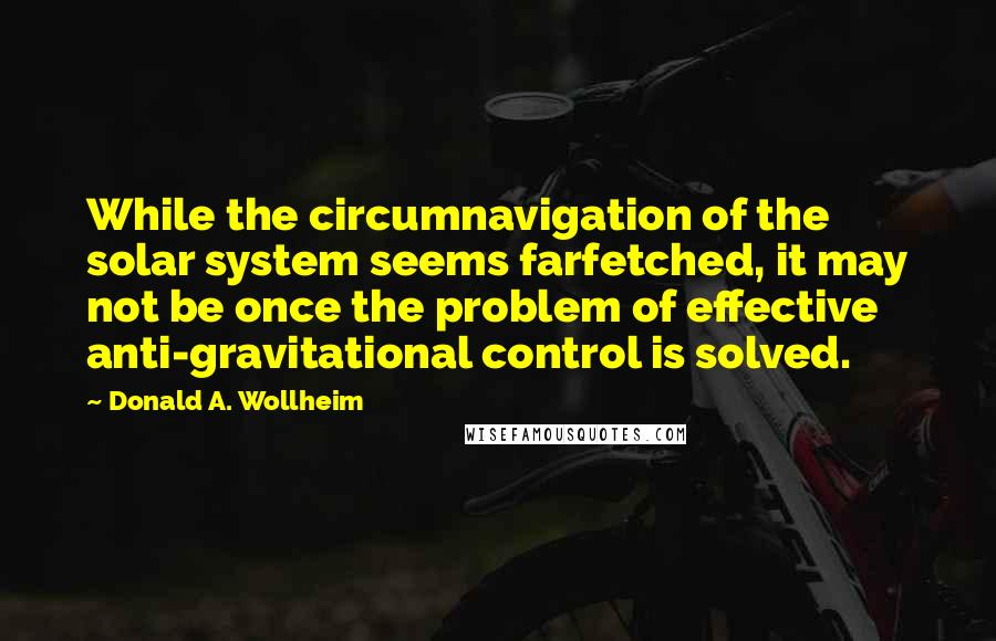 Donald A. Wollheim quotes: While the circumnavigation of the solar system seems farfetched, it may not be once the problem of effective anti-gravitational control is solved.