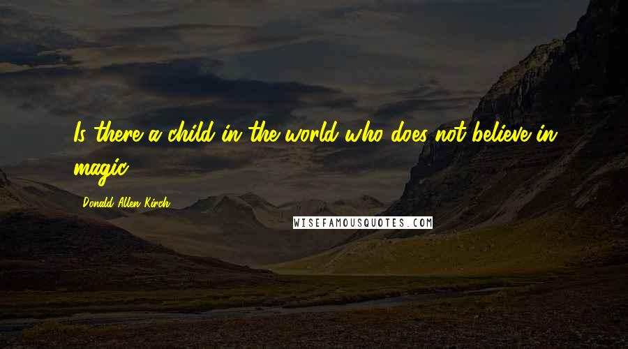 Donald Allen Kirch quotes: Is there a child in the world who does not believe in magic?