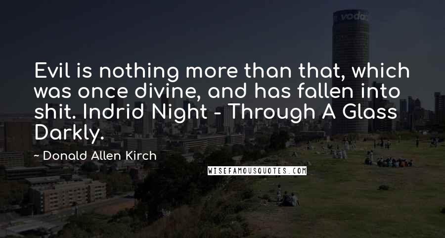 Donald Allen Kirch quotes: Evil is nothing more than that, which was once divine, and has fallen into shit. Indrid Night - Through A Glass Darkly.