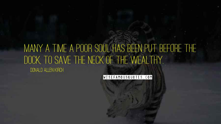 Donald Allen Kirch quotes: Many a time a poor soul has been put before the dock, to save the neck of the wealthy.