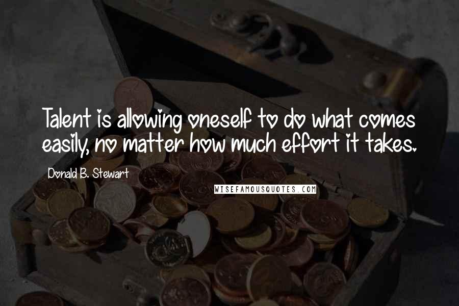 Donald B. Stewart quotes: Talent is allowing oneself to do what comes easily, no matter how much effort it takes.