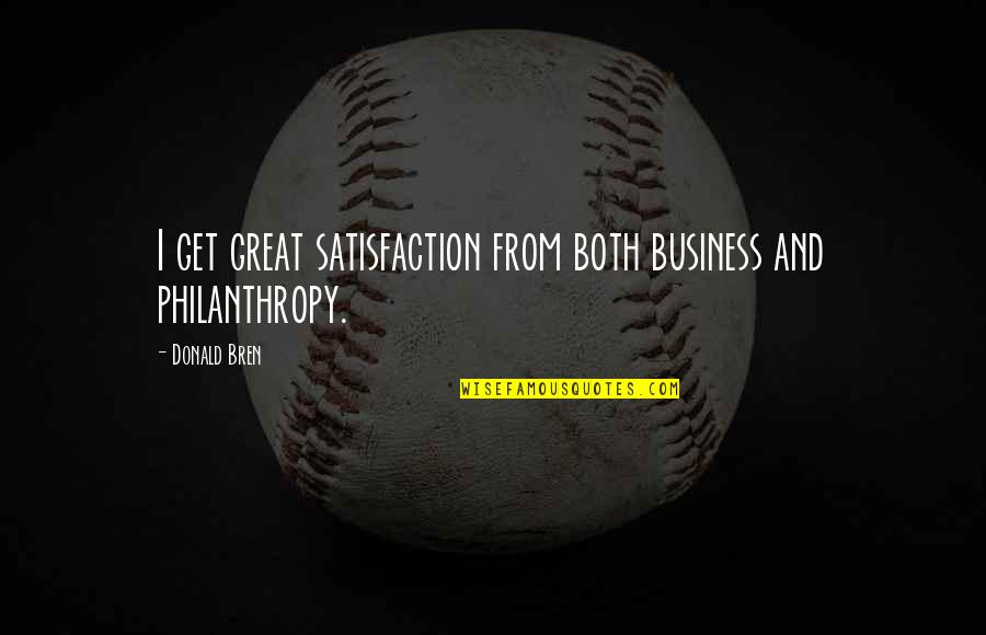 Donald Bren Quotes By Donald Bren: I get great satisfaction from both business and