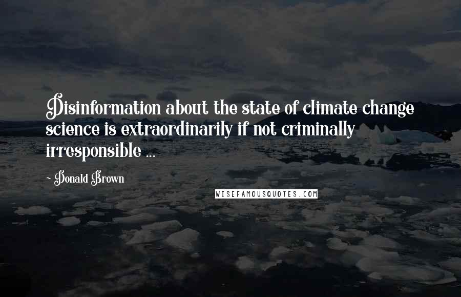 Donald Brown quotes: Disinformation about the state of climate change science is extraordinarily if not criminally irresponsible ...