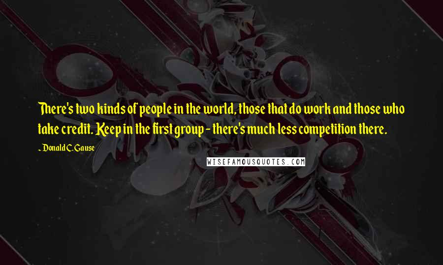 Donald C. Gause quotes: There's two kinds of people in the world, those that do work and those who take credit. Keep in the first group - there's much less competition there.