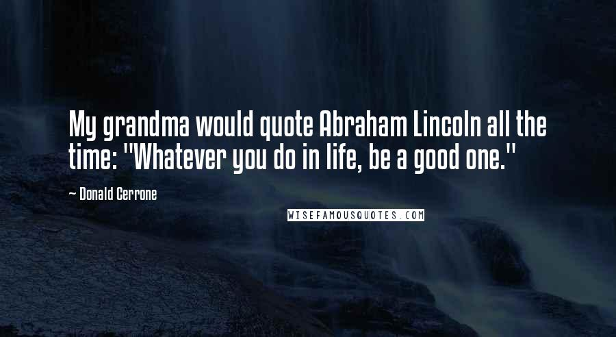"Donald Cerrone quotes: My grandma would quote Abraham Lincoln all the time: ""Whatever you do in life, be a good one."""