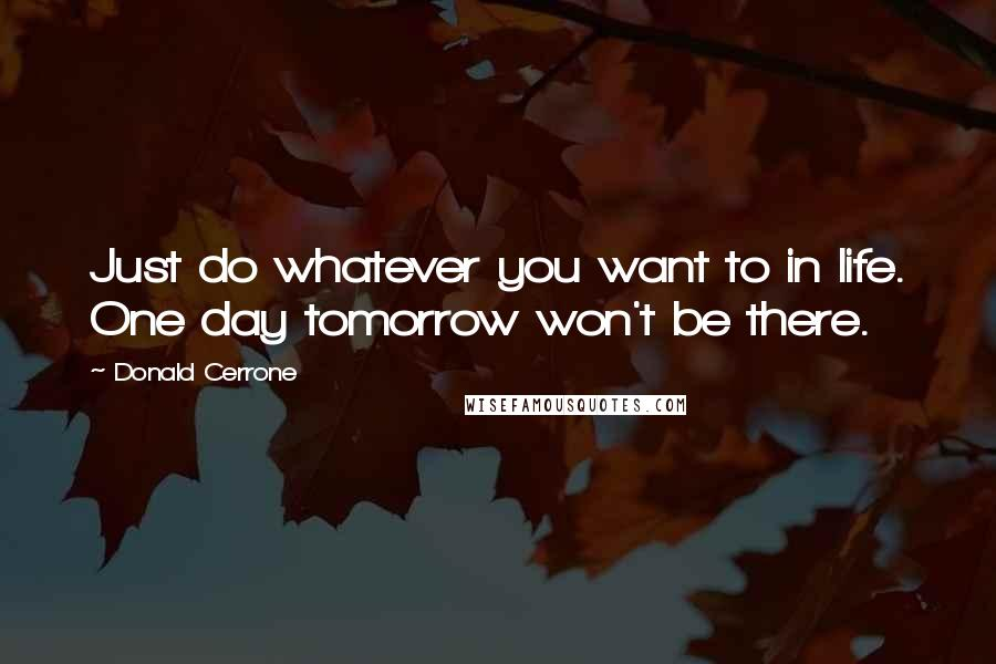 Donald Cerrone quotes: Just do whatever you want to in life. One day tomorrow won't be there.