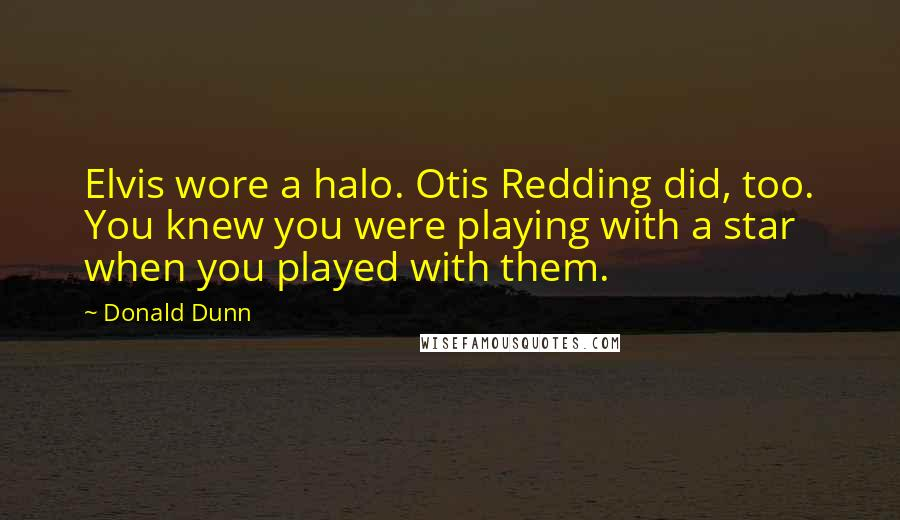 Donald Dunn quotes: Elvis wore a halo. Otis Redding did, too. You knew you were playing with a star when you played with them.