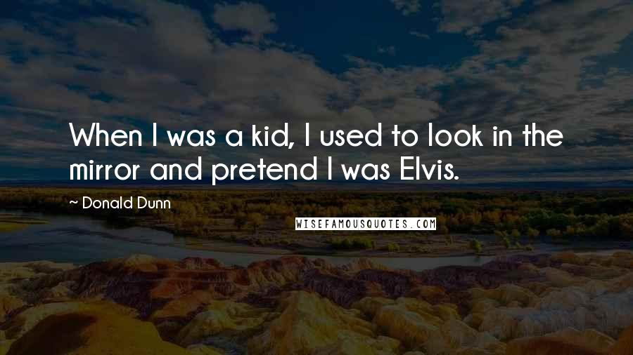 Donald Dunn quotes: When I was a kid, I used to look in the mirror and pretend I was Elvis.