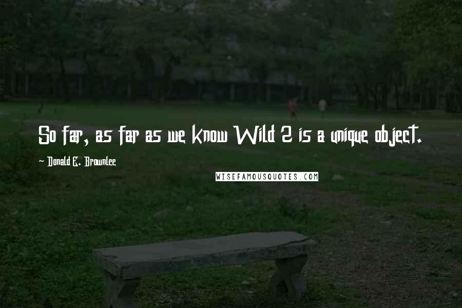 Donald E. Brownlee quotes: So far, as far as we know Wild 2 is a unique object.