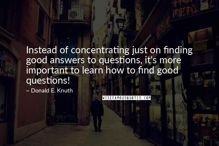 Donald E. Knuth quotes: Instead of concentrating just on finding good answers to questions, it's more important to learn how to find good questions!