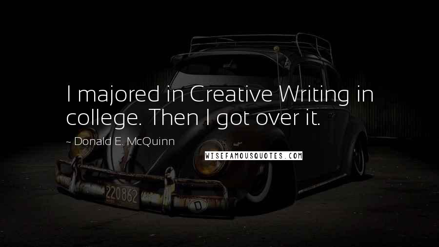 Donald E. McQuinn quotes: I majored in Creative Writing in college. Then I got over it.